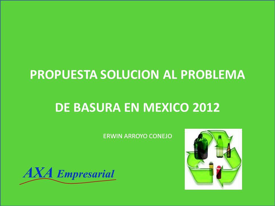 PROPUESTA SOLUCION AL PROBLEMA DE BASURA EN MEXICO 2012 ERWIN ARROYO CONEJO AXA Empresarial