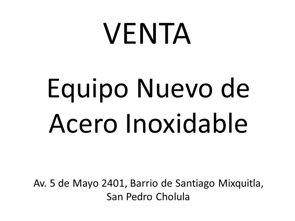 Equipo Nuevo de Acero Inoxidable Av. 5 de Mayo 2401, Barrio de Santiago Mixquitla, San Pedro Cholula VENTA
