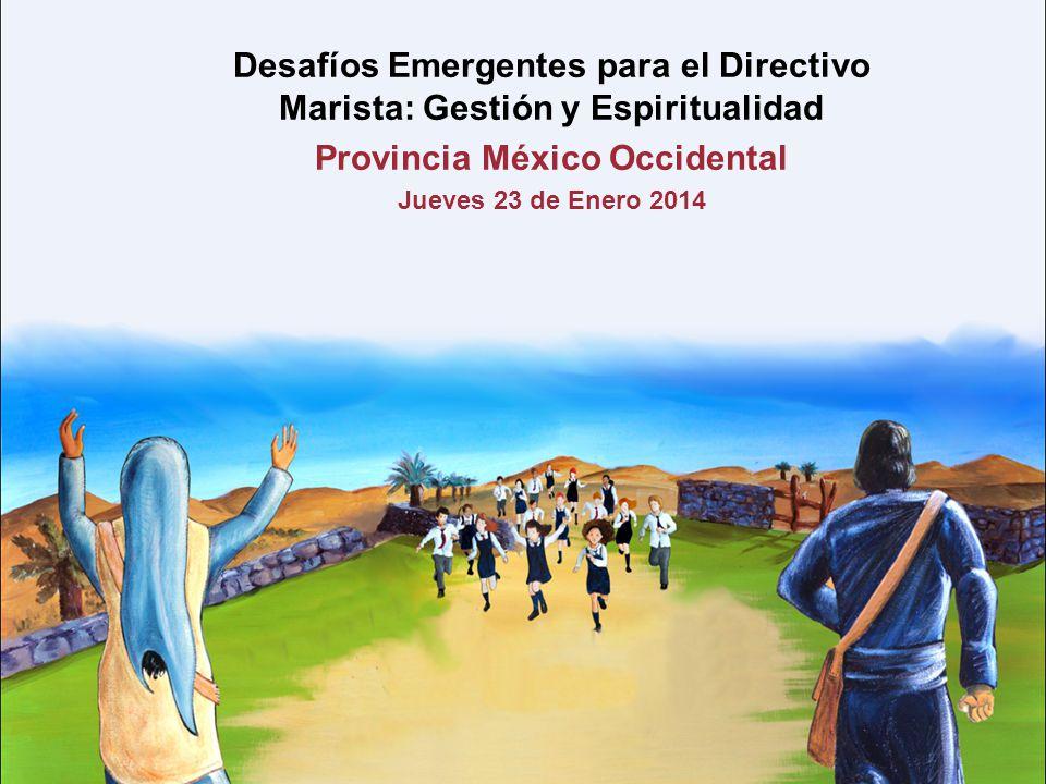 Desafíos Emergentes para el Directivo Marista: Gestión y Espiritualidad Provincia México Occidental Jueves 23 de Enero 2014