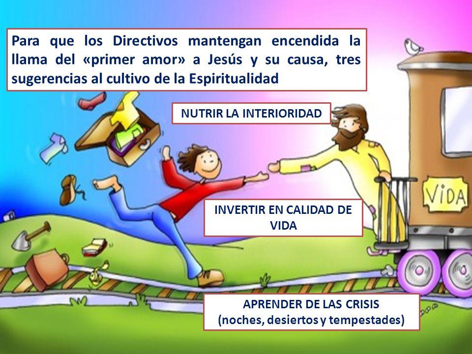 Para que los Directivos mantengan encendida la llama del «primer amor» a Jesús y su causa, tres sugerencias al cultivo de la Espiritualidad NUTRIR LA INTERIORIDAD INVERTIR EN CALIDAD DE VIDA APRENDER DE LAS CRISIS (noches, desiertos y tempestades)