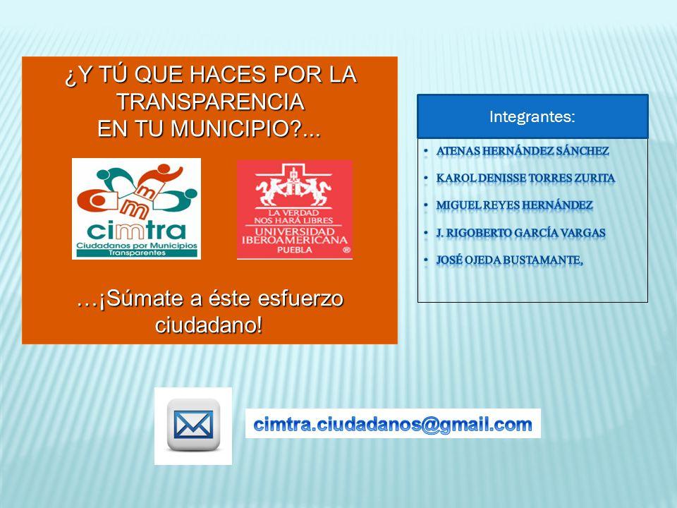 ¿Y TÚ QUE HACES POR LA TRANSPARENCIA EN TU MUNICIPIO?... …¡Súmate a éste esfuerzo ciudadano! Integrantes: