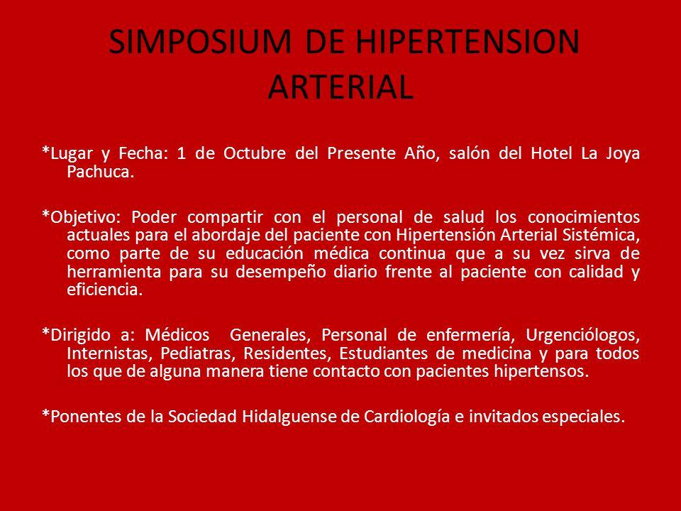 SIMPOSIUM DE HIPERTENSION ARTERIAL *Lugar y Fecha: 1 de Octubre del Presente Año, salón del Hotel La Joya Pachuca. *Objetivo: Poder compartir con el p