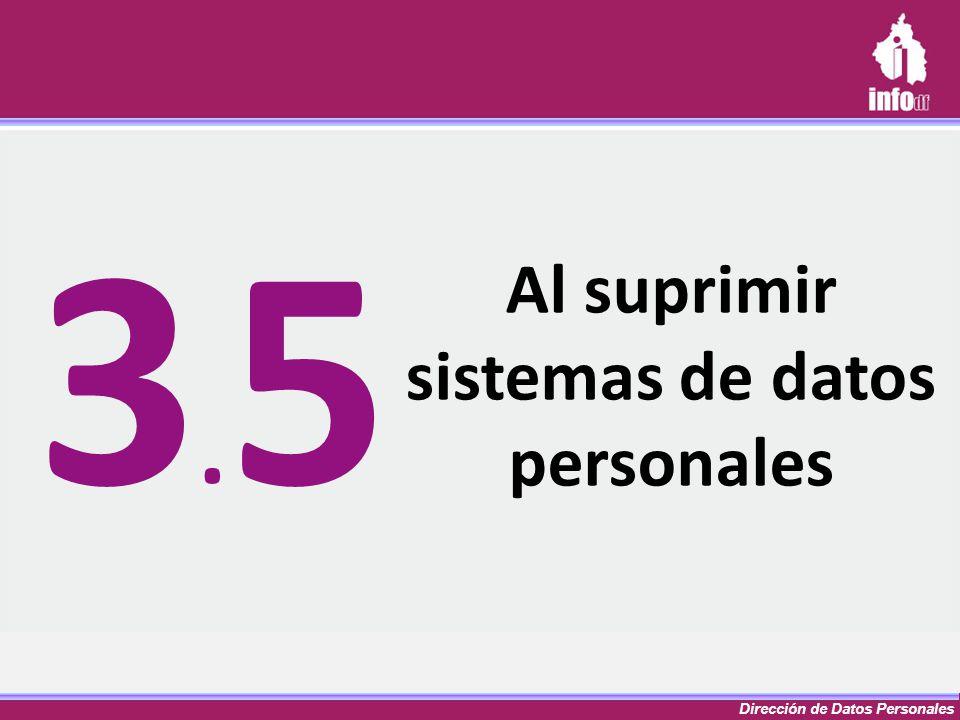 Dirección de Datos Personales Al suprimir sistemas de datos personales 3.53.5