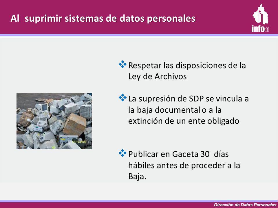 Dirección de Datos Personales Al suprimir sistemas de datos personales Respetar las disposiciones de la Ley de Archivos La supresión de SDP se vincula