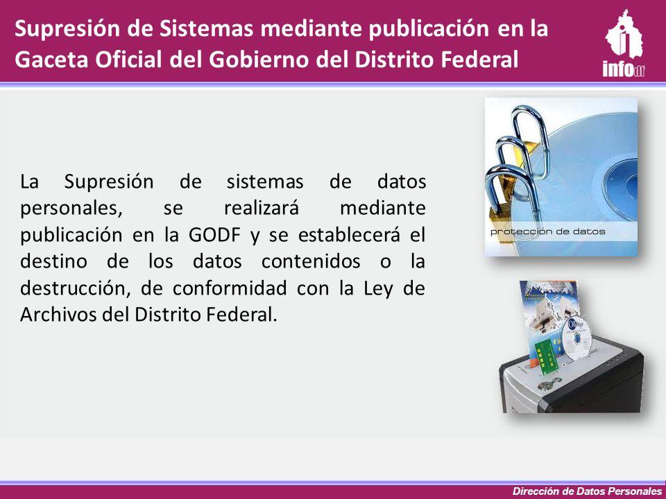 Dirección de Datos Personales Supresión de Sistemas mediante publicación en la Gaceta Oficial del Gobierno del Distrito Federal La Supresión de sistem