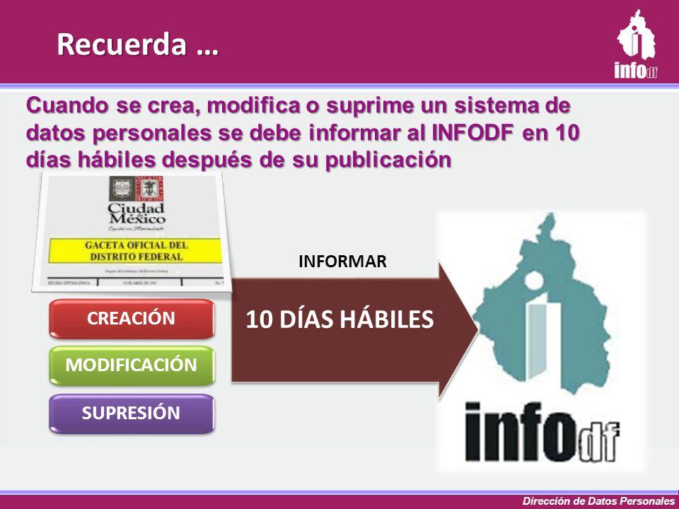 Dirección de Datos Personales Cuando se crea, modifica o suprime un sistema de datos personales se debe informar al INFODF en 10 días hábiles después