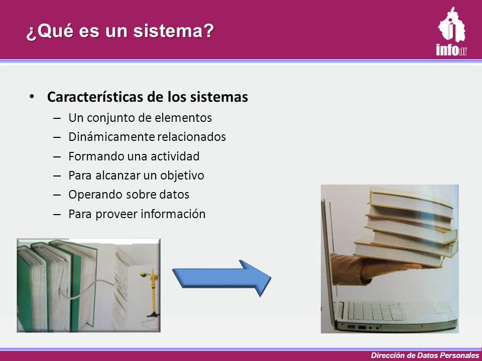 Dirección de Datos Personales ¿Qué es un sistema? Características de los sistemas – Un conjunto de elementos – Dinámicamente relacionados – Formando u