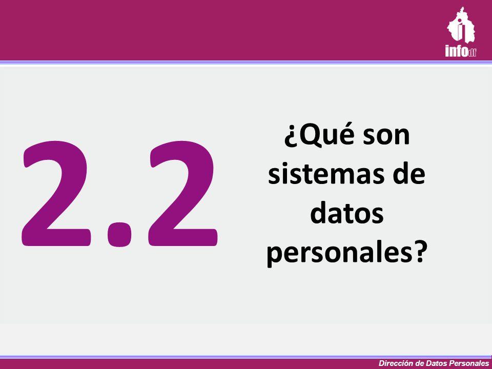 Dirección de Datos Personales ¿Qué son sistemas de datos personales? 2.2