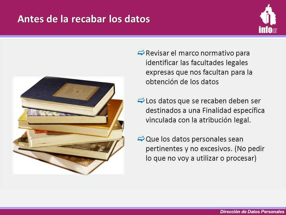 Dirección de Datos Personales Antes de la recabar los datos Revisar el marco normativo para identificar las facultades legales expresas que nos facult