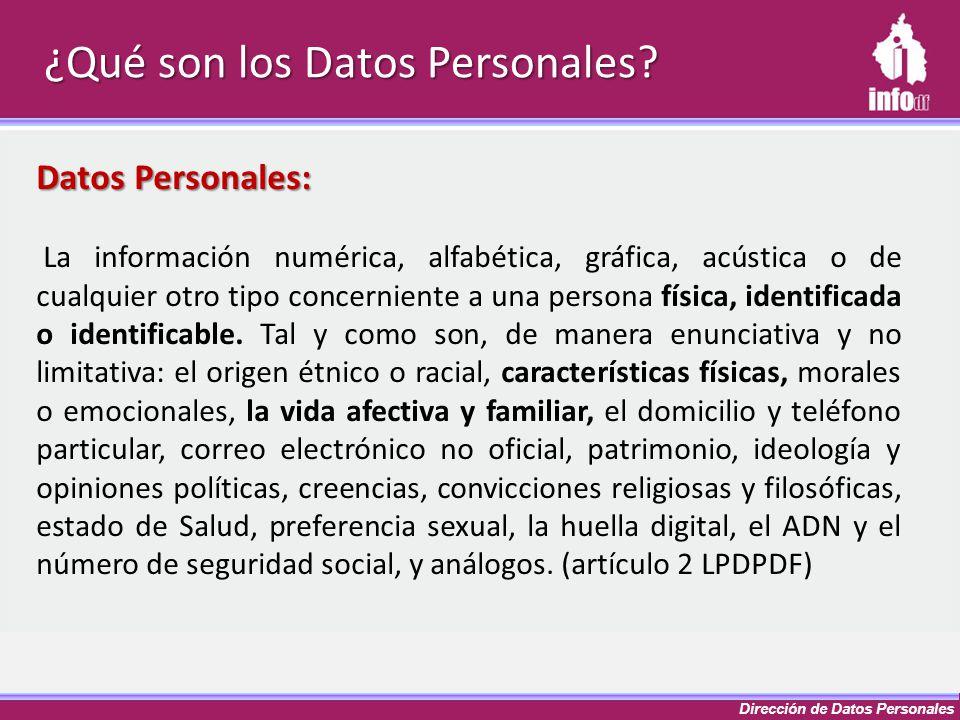 Dirección de Datos Personales ¿Qué son los Datos Personales? Datos Personales: La información numérica, alfabética, gráfica, acústica o de cualquier o
