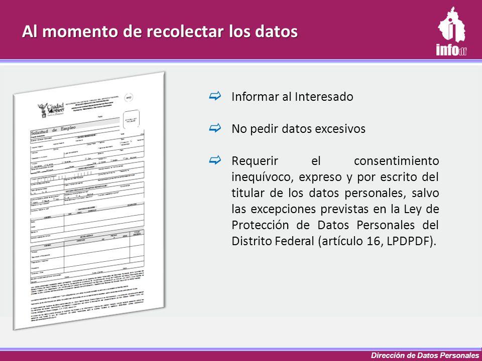 Dirección de Datos Personales Informar al Interesado No pedir datos excesivos Requerir el consentimiento inequívoco, expreso y por escrito del titular