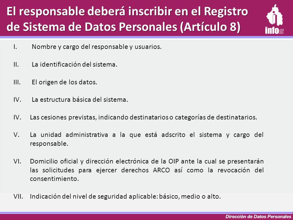 Dirección de Datos Personales El responsable deberá inscribir en el Registro de Sistema de Datos Personales (Artículo 8) I.Nombre y cargo del responsa