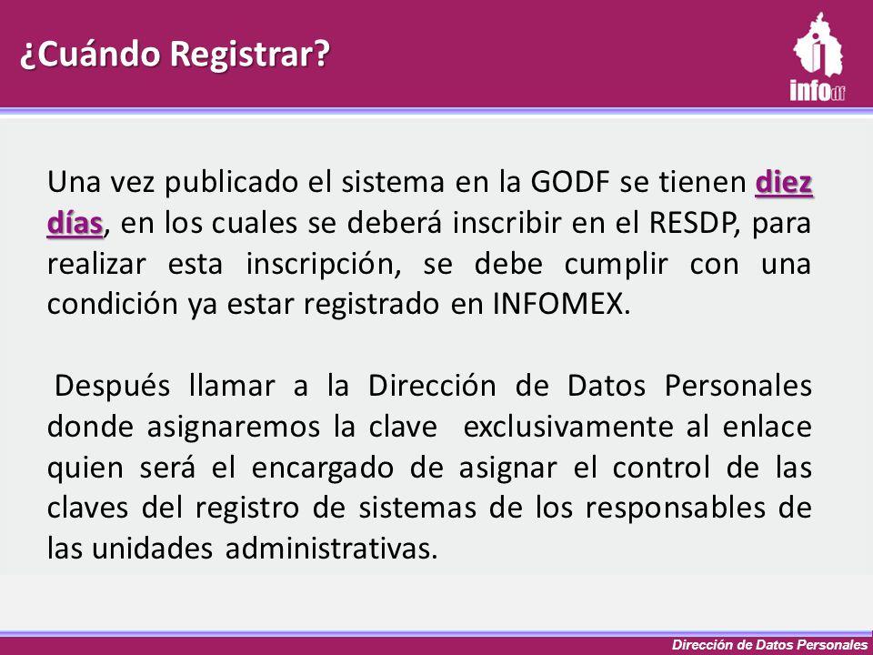 Dirección de Datos Personales ¿Cuándo Registrar? diez días Una vez publicado el sistema en la GODF se tienen diez días, en los cuales se deberá inscri