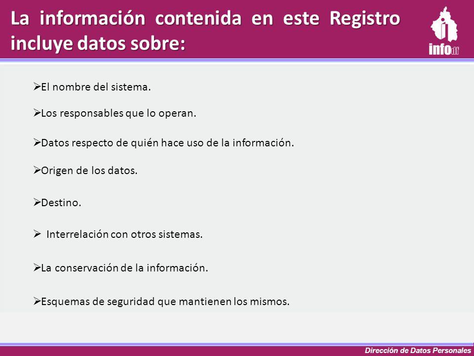 Dirección de Datos Personales La información contenida en este Registro incluye datos sobre: El nombre del sistema. Los responsables que lo operan. Da