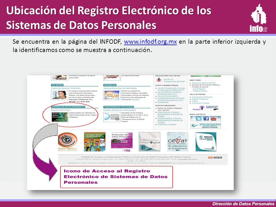 Dirección de Datos Personales Ubicación del Registro Electrónico de los Sistemas de Datos Personales Se encuentra en la página del INFODF, www.infodf.