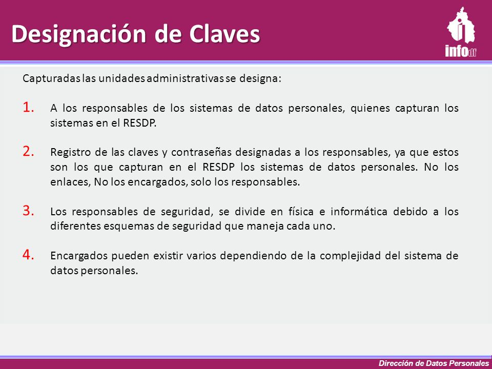 Dirección de Datos Personales Designación de Claves Capturadas las unidades administrativas se designa: 1. A los responsables de los sistemas de datos