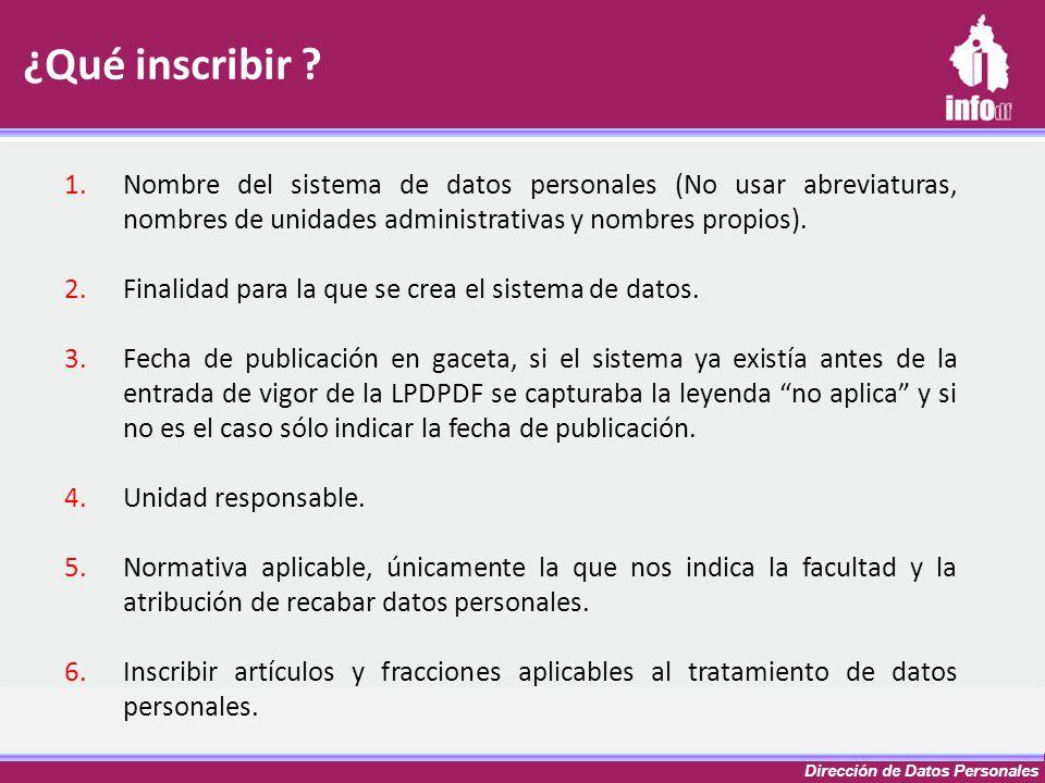 Dirección de Datos Personales ¿Qué inscribir ? 1.Nombre del sistema de datos personales (No usar abreviaturas, nombres de unidades administrativas y n
