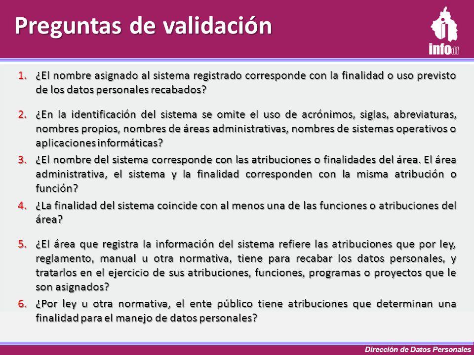 Dirección de Datos Personales Preguntas de validación 1.¿El nombre asignado al sistema registrado corresponde con la finalidad o uso previsto de los d