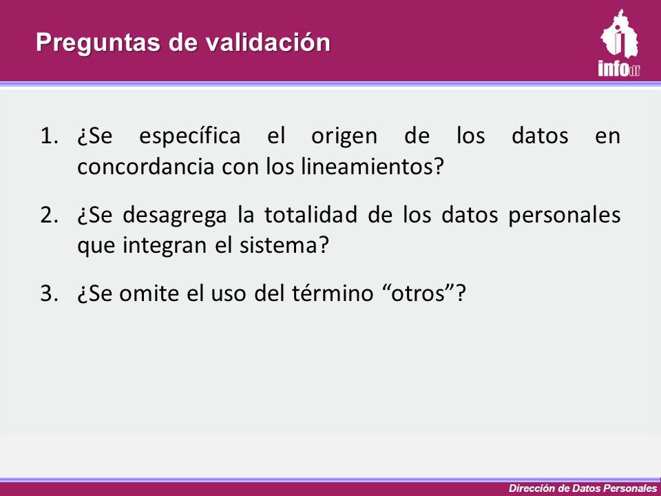 Dirección de Datos Personales Preguntas de validación 1.¿Se específica el origen de los datos en concordancia con los lineamientos? 2.¿Se desagrega la