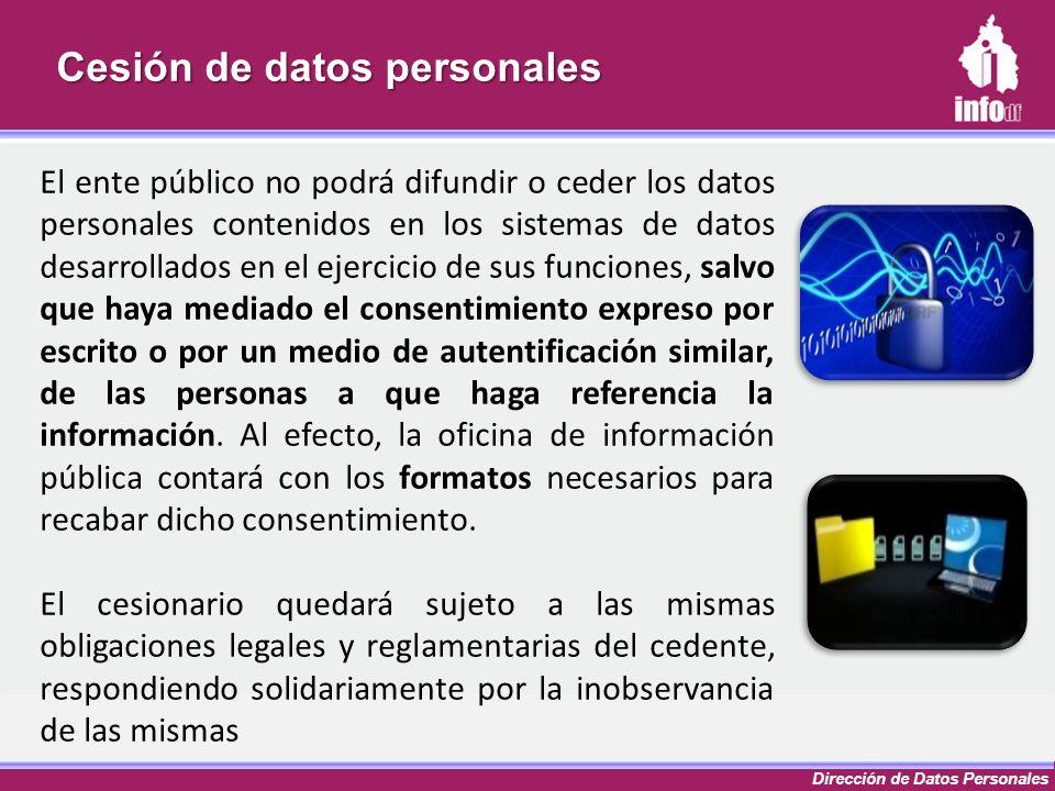Dirección de Datos Personales Cesión de datos personales El ente público no podrá difundir o ceder los datos personales contenidos en los sistemas de