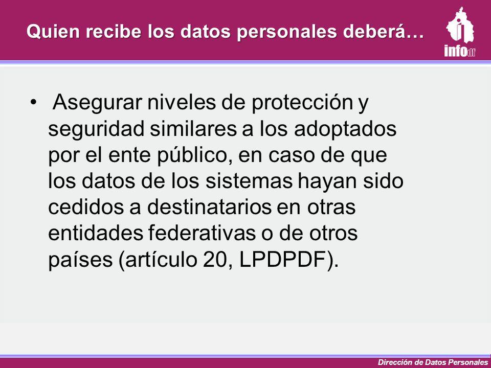Dirección de Datos Personales Quien recibe los datos personales deberá… Asegurar niveles de protección y seguridad similares a los adoptados por el en