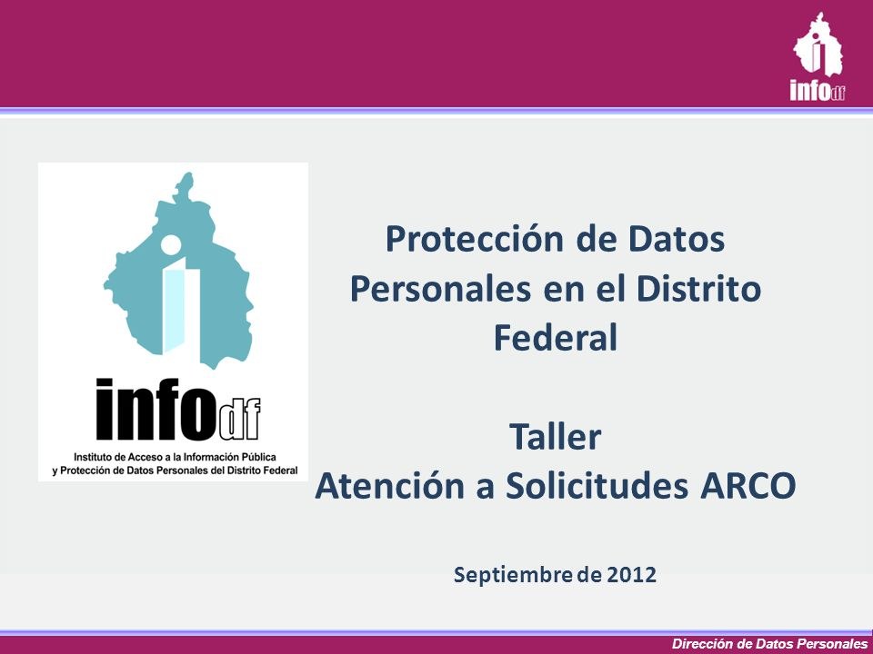 Dirección de Datos Personales Protección de Datos Personales en el Distrito Federal Taller Atención a Solicitudes ARCO Septiembre de 2012