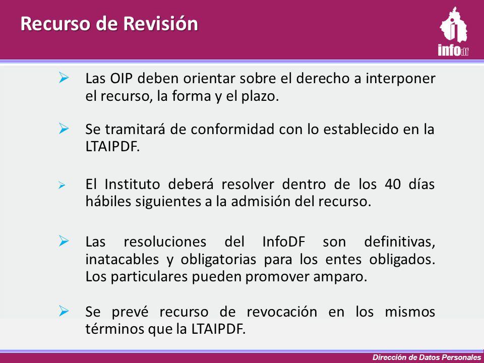 Dirección de Datos Personales Recurso de Revisión Las OIP deben orientar sobre el derecho a interponer el recurso, la forma y el plazo. Se tramitará d