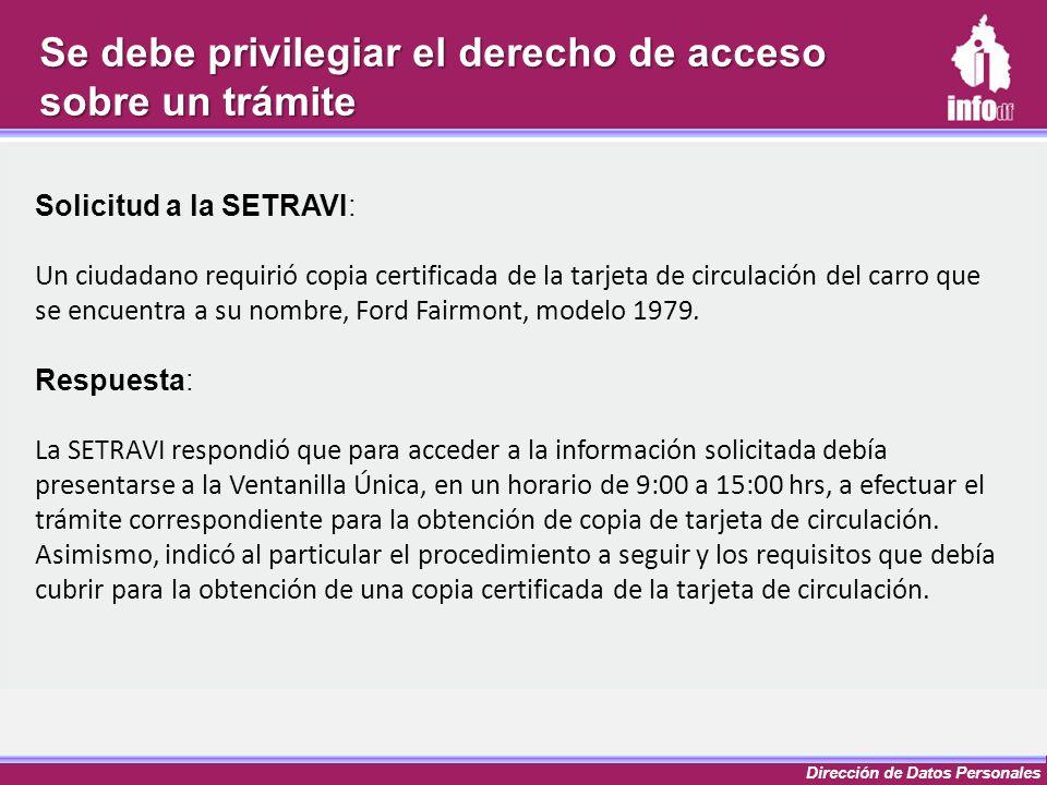 Dirección de Datos Personales Se debe privilegiar el derecho de acceso sobre un trámite Solicitud a la SETRAVI: Un ciudadano requirió copia certificad