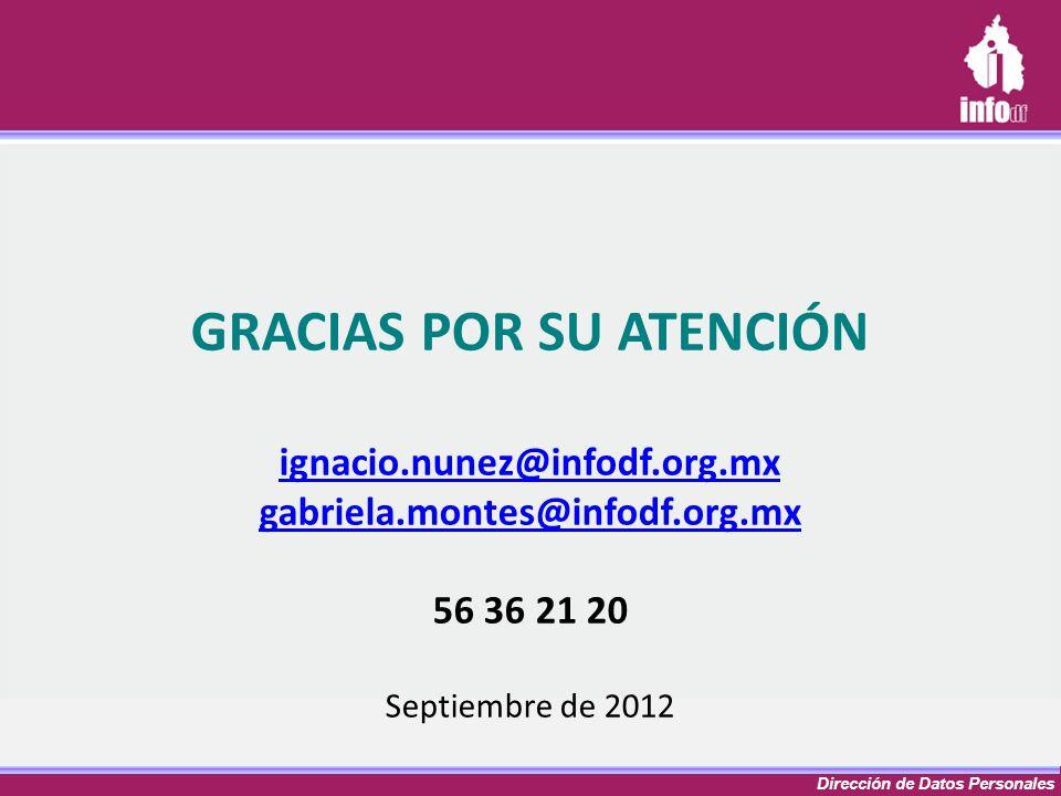 Dirección de Datos Personales GRACIAS POR SU ATENCIÓN ignacio.nunez@infodf.org.mx gabriela.montes@infodf.org.mx 56 36 21 20 Septiembre de 2012