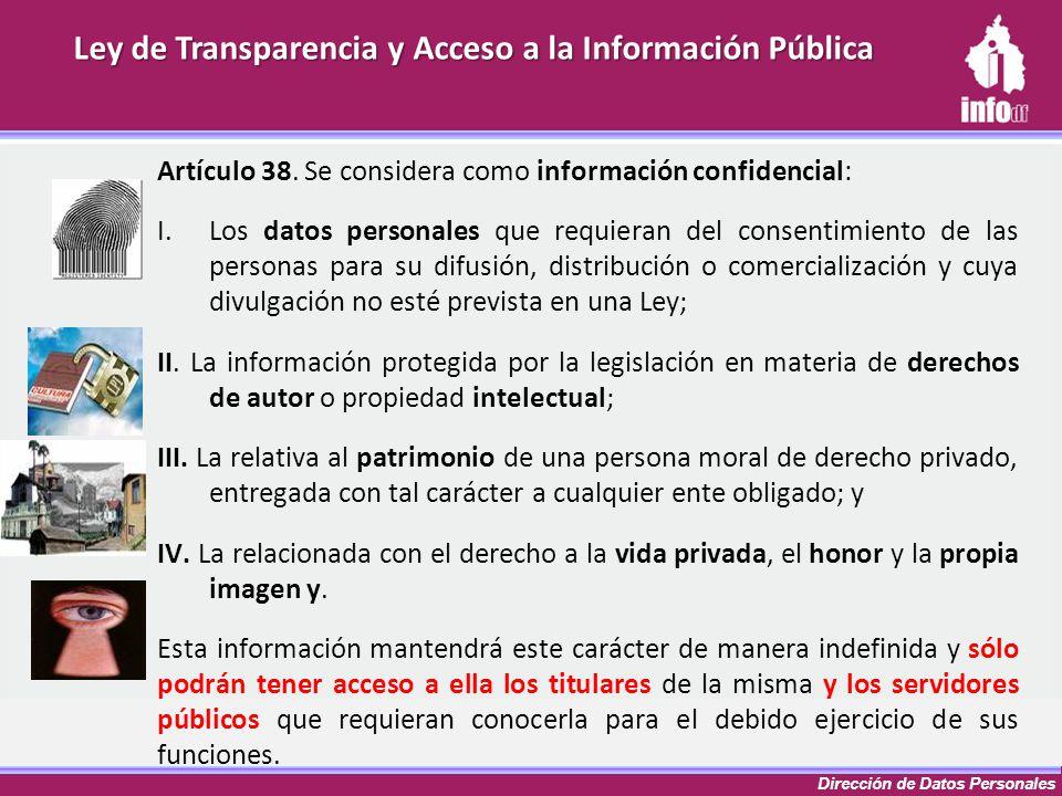 Dirección de Datos Personales Ley de Transparencia y Acceso a la Información Pública Artículo 38. Se considera como información confidencial: I.Los da