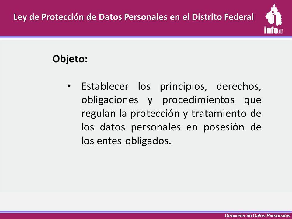 Dirección de Datos Personales Ley de Protección de Datos Personales en el Distrito Federal Objeto: Establecer los principios, derechos, obligaciones y