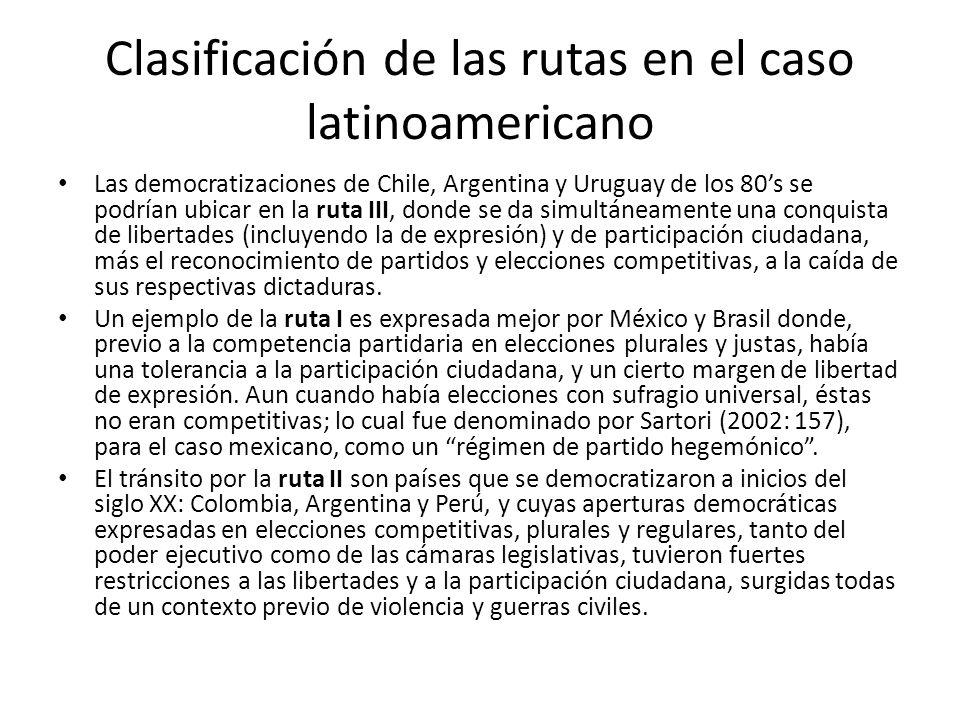 Clasificación de las rutas en el caso latinoamericano Las democratizaciones de Chile, Argentina y Uruguay de los 80s se podrían ubicar en la ruta III, donde se da simultáneamente una conquista de libertades (incluyendo la de expresión) y de participación ciudadana, más el reconocimiento de partidos y elecciones competitivas, a la caída de sus respectivas dictaduras.