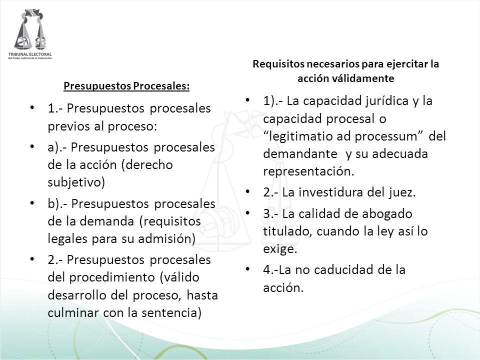 Presupuestos Procesales: 1.- Presupuestos procesales previos al proceso: a).- Presupuestos procesales de la acción (derecho subjetivo) b).- Presupuest