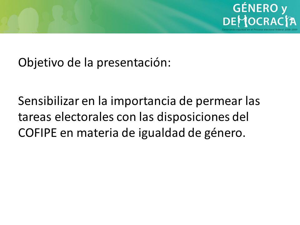 Objetivo de la presentación: Sensibilizar en la importancia de permear las tareas electorales con las disposiciones del COFIPE en materia de igualdad