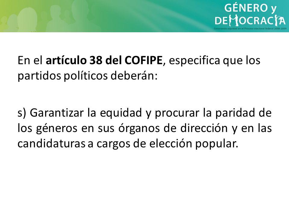 En el artículo 38 del COFIPE, especifica que los partidos políticos deberán: s) Garantizar la equidad y procurar la paridad de los géneros en sus órga