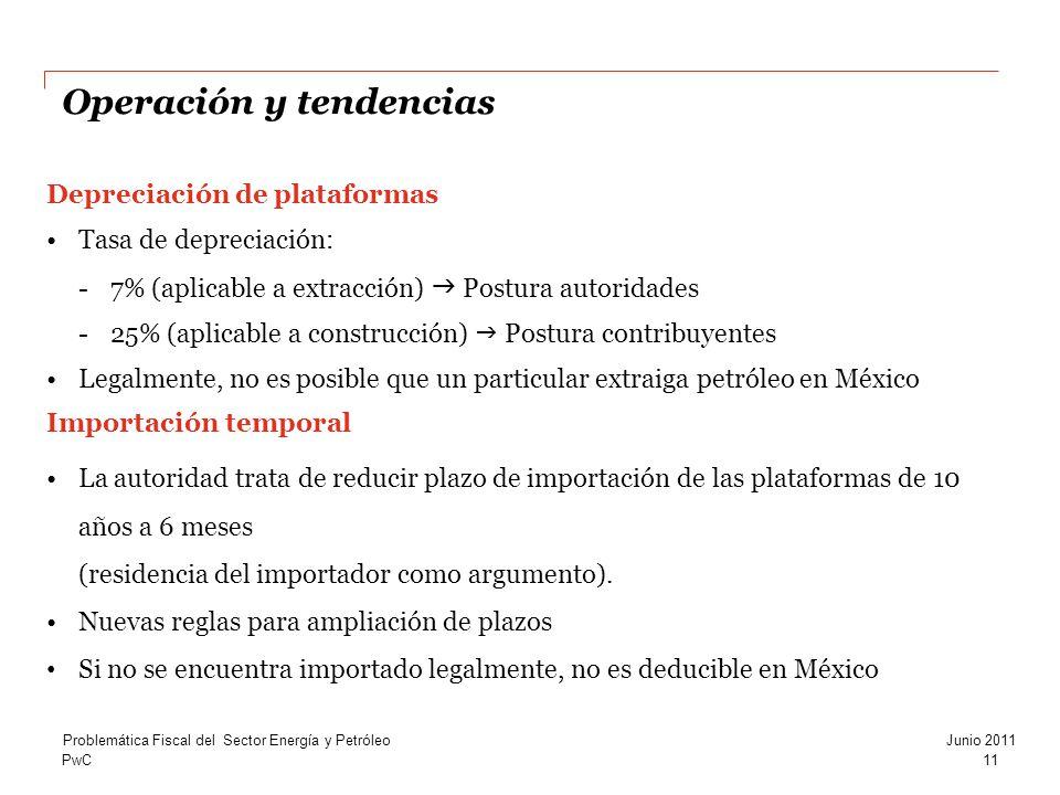 PwC Operación y tendencias 11 Problemática Fiscal del Sector Energía y PetróleoJunio 2011 Depreciación de plataformas Tasa de depreciación: -7% (aplicable a extracción) Postura autoridades -25% (aplicable a construcción) Postura contribuyentes Legalmente, no es posible que un particular extraiga petróleo en México Importación temporal La autoridad trata de reducir plazo de importación de las plataformas de 10 años a 6 meses (residencia del importador como argumento).