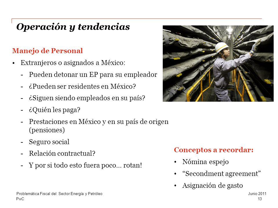 PwC Operación y tendencias 13 Problemática Fiscal del Sector Energía y PetróleoJunio 2011 Manejo de Personal Extranjeros o asignados a México: -Pueden detonar un EP para su empleador -¿Pueden ser residentes en México.