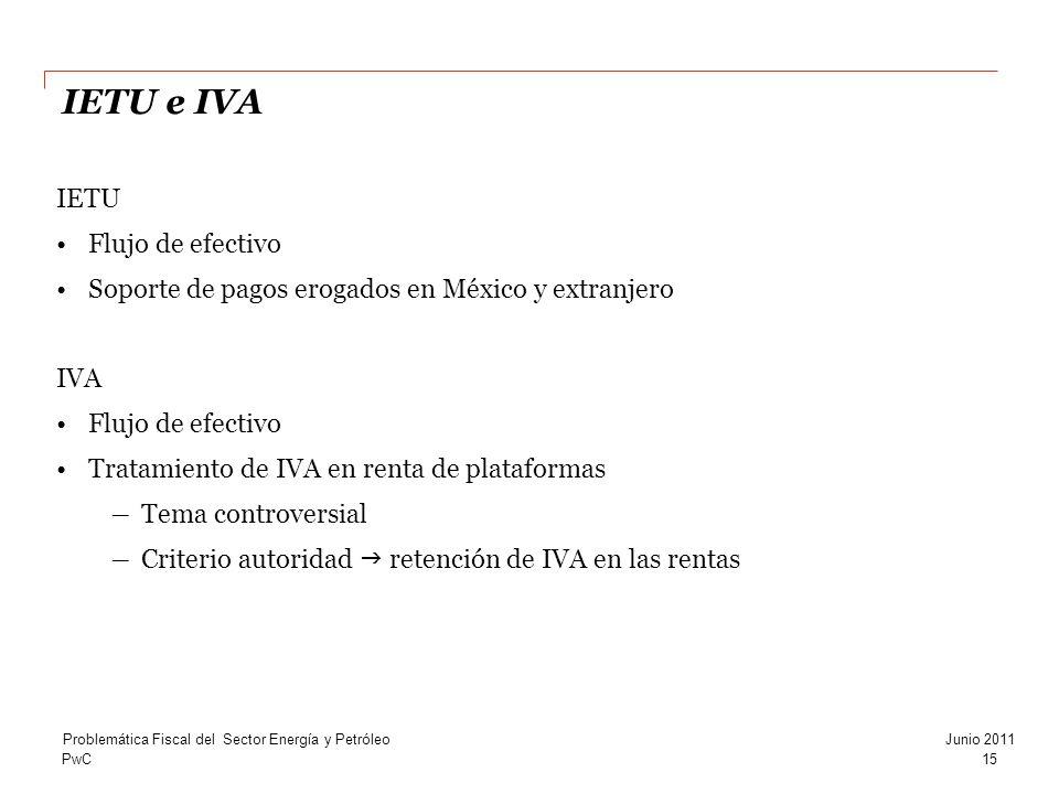 PwC15 Problemática Fiscal del Sector Energía y PetróleoJunio 2011 IETU Flujo de efectivo Soporte de pagos erogados en México y extranjero IVA Flujo de efectivo Tratamiento de IVA en renta de plataformas Tema controversial Criterio autoridad retención de IVA en las rentas IETU e IVA