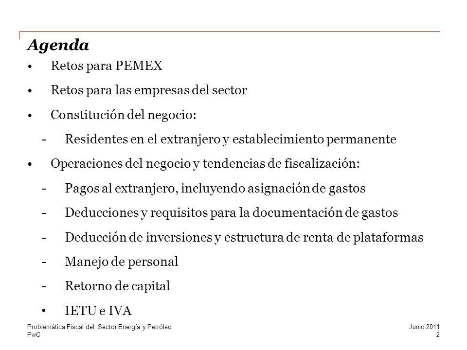 PwC Agenda Retos para PEMEX Retos para las empresas del sector Constitución del negocio: -Residentes en el extranjero y establecimiento permanente Operaciones del negocio y tendencias de fiscalización: -Pagos al extranjero, incluyendo asignación de gastos -Deducciones y requisitos para la documentación de gastos -Deducción de inversiones y estructura de renta de plataformas -Manejo de personal -Retorno de capital IETU e IVA Problemática Fiscal del Sector Energía y Petróleo 2 Junio 2011