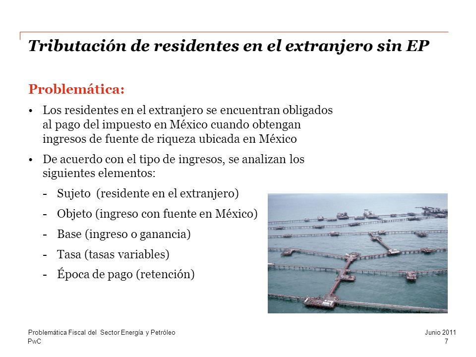 PwC Tributación de residentes en el extranjero sin EP Problemática: Los residentes en el extranjero se encuentran obligados al pago del impuesto en México cuando obtengan ingresos de fuente de riqueza ubicada en México De acuerdo con el tipo de ingresos, se analizan los siguientes elementos: -Sujeto (residente en el extranjero) -Objeto (ingreso con fuente en México) -Base (ingreso o ganancia) -Tasa (tasas variables) -Época de pago (retención) 7 Problemática Fiscal del Sector Energía y PetróleoJunio 2011