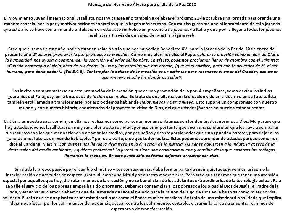 Mensaje del Hermano Álvaro para el día de la Paz 2010 El Movimiento Juvenil Internacional Lasallista, nos invita este año también a celebrar el próxim