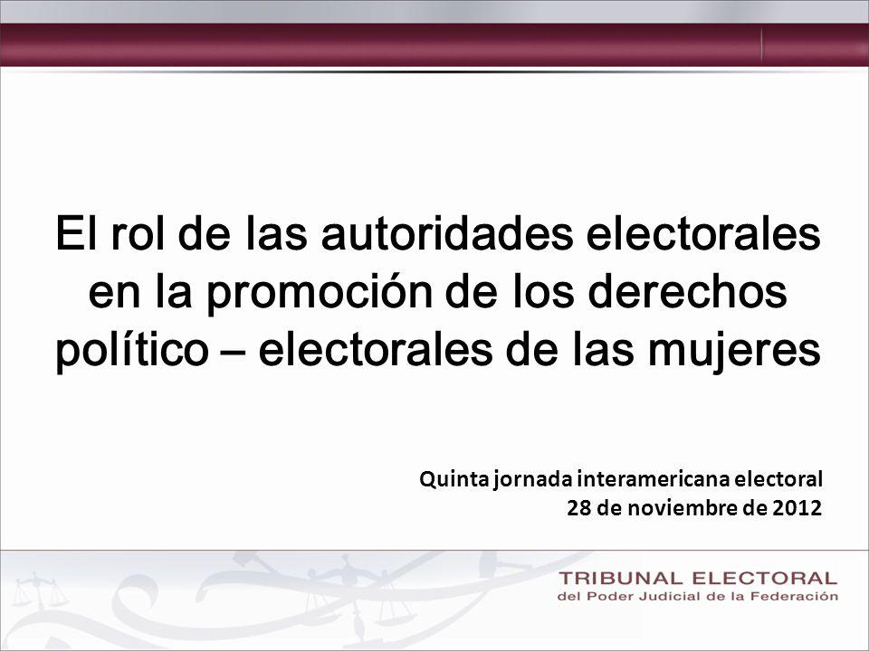 El rol de las autoridades electorales en la promoción de los derechos político – electorales de las mujeres Quinta jornada interamericana electoral 28 de noviembre de 2012