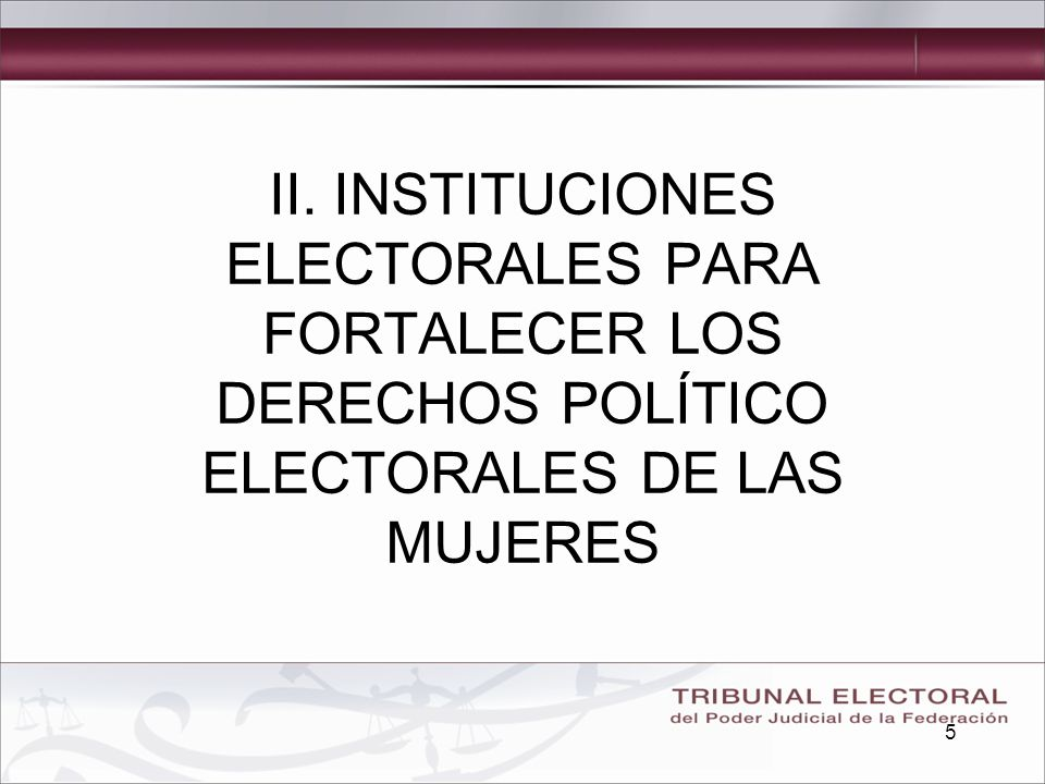 5 II. INSTITUCIONES ELECTORALES PARA FORTALECER LOS DERECHOS POLÍTICO ELECTORALES DE LAS MUJERES