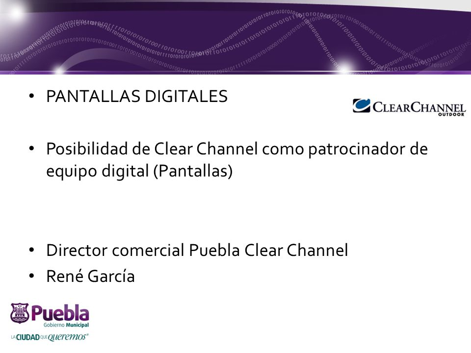 PANTALLAS DIGITALES Posibilidad de Clear Channel como patrocinador de equipo digital (Pantallas) Director comercial Puebla Clear Channel René García