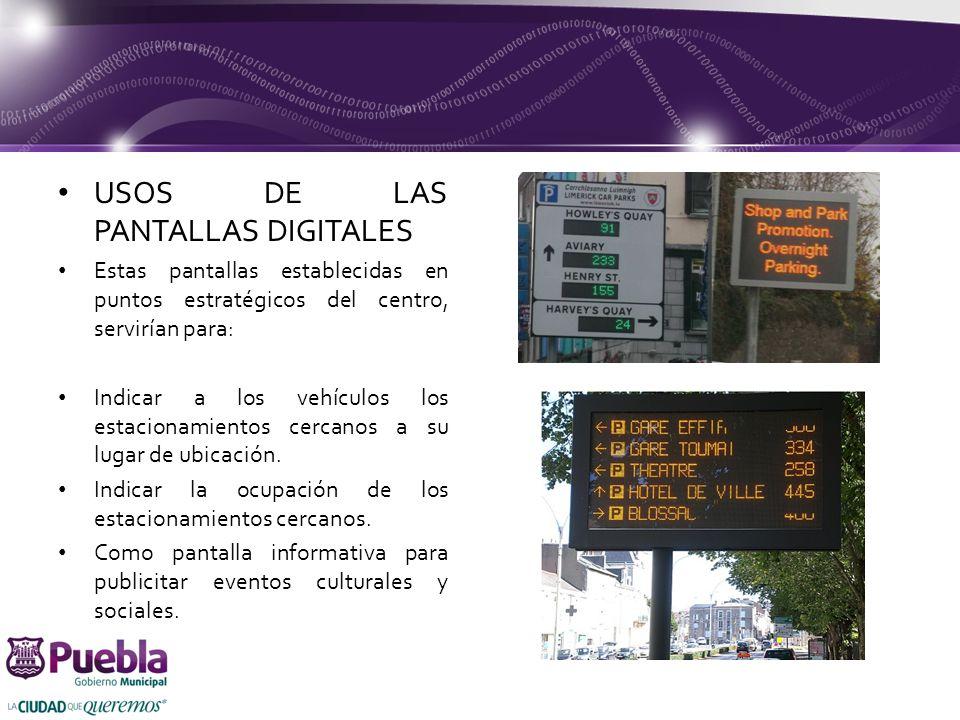 USOS DE LAS PANTALLAS DIGITALES Estas pantallas establecidas en puntos estratégicos del centro, servirían para: Indicar a los vehículos los estacionamientos cercanos a su lugar de ubicación.