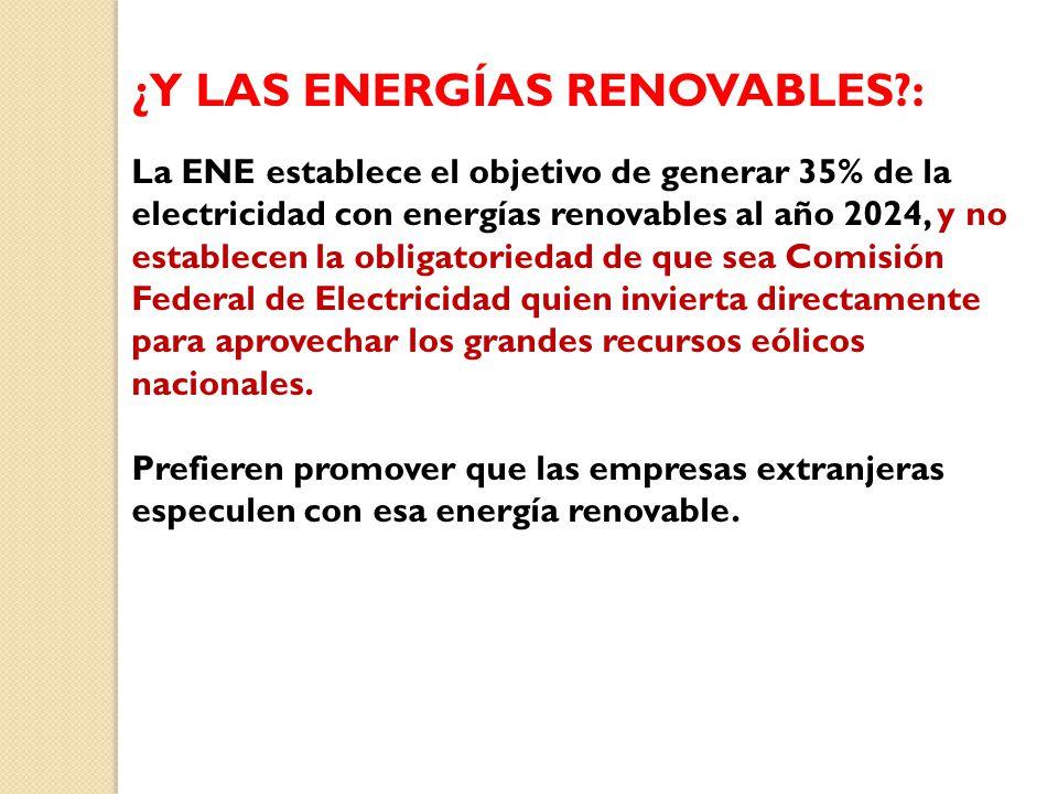¿Y LAS ENERGÍAS RENOVABLES?: La ENE establece el objetivo de generar 35% de la electricidad con energías renovables al año 2024, y no establecen la obligatoriedad de que sea Comisión Federal de Electricidad quien invierta directamente para aprovechar los grandes recursos eólicos nacionales.