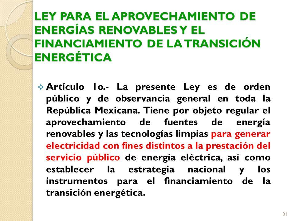 LEY PARA EL APROVECHAMIENTO DE ENERGÍAS RENOVABLES Y EL FINANCIAMIENTO DE LA TRANSICIÓN ENERGÉTICA Artículo 1o.- La presente Ley es de orden público y de observancia general en toda la República Mexicana.