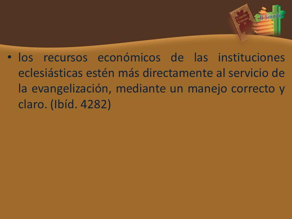 los recursos económicos de las instituciones eclesiásticas estén más directamente al servicio de la evangelización, mediante un manejo correcto y clar