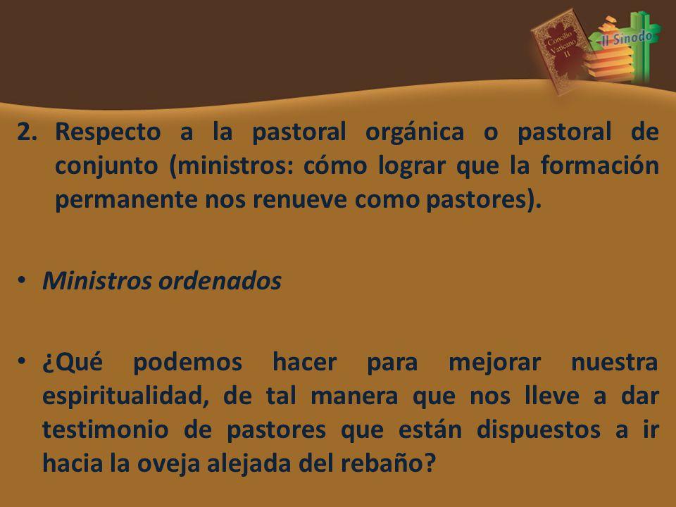 2.Respecto a la pastoral orgánica o pastoral de conjunto (ministros: cómo lograr que la formación permanente nos renueve como pastores).