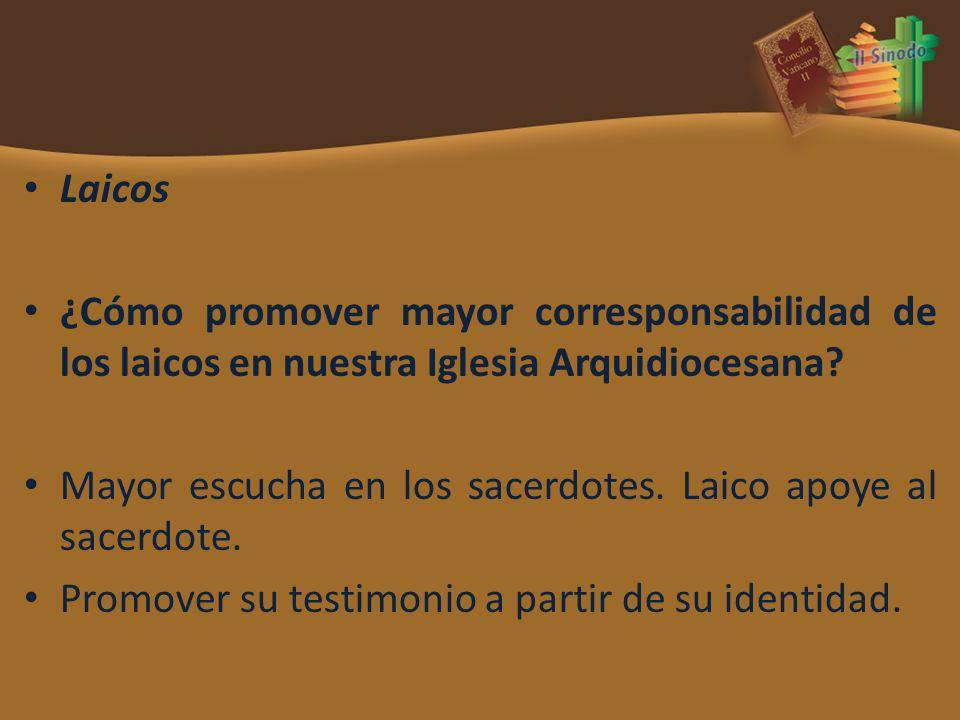 Laicos ¿Cómo promover mayor corresponsabilidad de los laicos en nuestra Iglesia Arquidiocesana? Mayor escucha en los sacerdotes. Laico apoye al sacerd